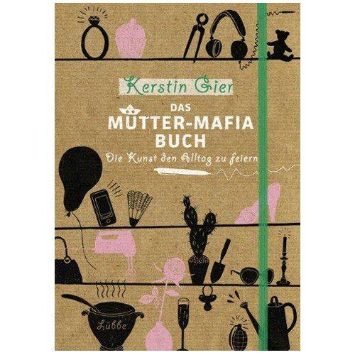 Das Mütter-Mafia-Buch: Die Kunst den Alltag zu feiern